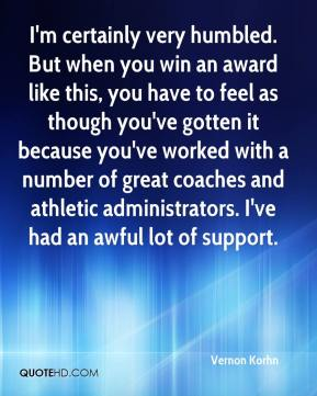 Vernon Korhn  - I'm certainly very humbled. But when you win an award like this, you have to feel as though you've gotten it because you've worked with a number of great coaches and athletic administrators. I've had an awful lot of support.