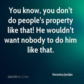 Veronica Jordan  - You know, you don't do people's property like that! He wouldn't want nobody to do him like that.