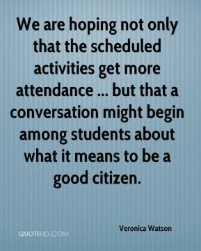 Veronica Watson  - We are hoping not only that the scheduled activities get more attendance ... but that a conversation might begin among students about what it means to be a good citizen.