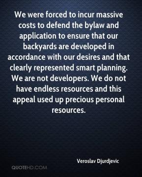 Veroslav Djurdjevic  - We were forced to incur massive costs to defend the bylaw and application to ensure that our backyards are developed in accordance with our desires and that clearly represented smart planning. We are not developers. We do not have endless resources and this appeal used up precious personal resources.
