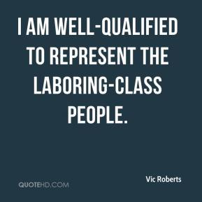 Vic Roberts  - I am well-qualified to represent the laboring-class people.
