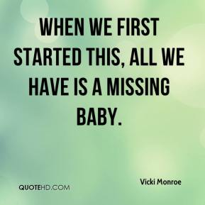 Vicki Monroe  - When we first started this, all we have is a missing baby.