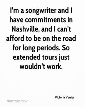 I'm a songwriter and I have commitments in Nashville, and I can't afford to be on the road for long periods. So extended tours just wouldn't work.