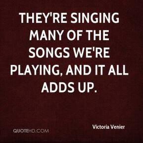 Victoria Venier  - They're singing many of the songs we're playing, and it all adds up.