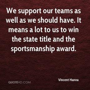 We support our teams as well as we should have. It means a lot to us to win the state title and the sportsmanship award.