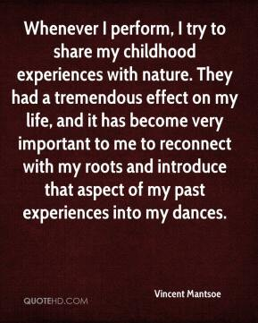 Whenever I perform, I try to share my childhood experiences with nature. They had a tremendous effect on my life, and it has become very important to me to reconnect with my roots and introduce that aspect of my past experiences into my dances.