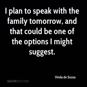 Vinda de Sousa  - I plan to speak with the family tomorrow, and that could be one of the options I might suggest.