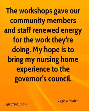 Virginia Studer  - The workshops gave our community members and staff renewed energy for the work they're doing. My hope is to bring my nursing home experience to the governor's council.