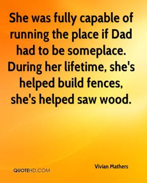 She was fully capable of running the place if Dad had to be someplace. During her lifetime, she's helped build fences, she's helped saw wood.