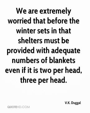 V.K. Duggal  - We are extremely worried that before the winter sets in that shelters must be provided with adequate numbers of blankets even if it is two per head, three per head.
