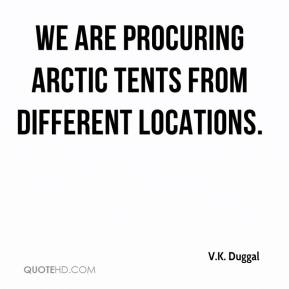 V.K. Duggal  - We are procuring arctic tents from different locations.