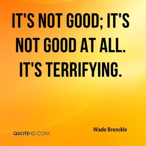 Wade Brenckle  - It's not good; it's not good at all. It's terrifying.