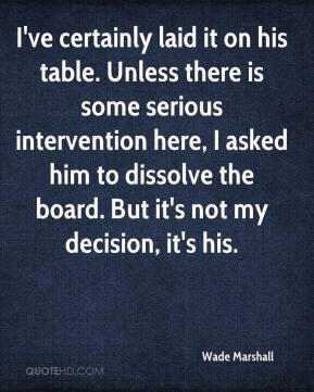 Wade Marshall  - I've certainly laid it on his table. Unless there is some serious intervention here, I asked him to dissolve the board. But it's not my decision, it's his.
