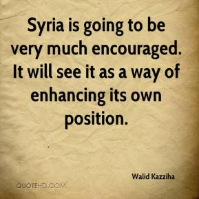 Walid Kazziha  - Syria is going to be very much encouraged. It will see it as a way of enhancing its own position.