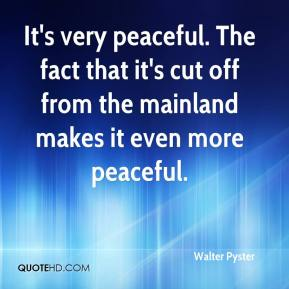 Walter Pyster  - It's very peaceful. The fact that it's cut off from the mainland makes it even more peaceful.