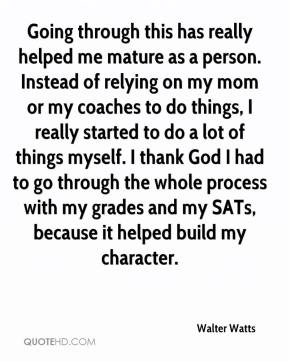 Walter Watts  - Going through this has really helped me mature as a person. Instead of relying on my mom or my coaches to do things, I really started to do a lot of things myself. I thank God I had to go through the whole process with my grades and my SATs, because it helped build my character.