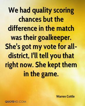 Warren Cottle  - We had quality scoring chances but the difference in the match was their goalkeeper. She's got my vote for all-district, I'll tell you that right now. She kept them in the game.