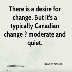 Warren Kinsella  - There is a desire for change. But it's a typically Canadian change ? moderate and quiet.
