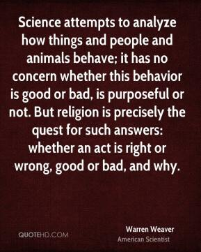 Warren Weaver - Science attempts to analyze how things and people and animals behave; it has no concern whether this behavior is good or bad, is purposeful or not. But religion is precisely the quest for such answers: whether an act is right or wrong, good or bad, and why.