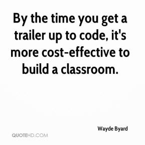 Wayde Byard  - By the time you get a trailer up to code, it's more cost-effective to build a classroom.