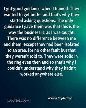 Wayne Cryderman  - I got good guidance when I trained. They wanted to get better and that's why they started asking questions. The only guidance I gave them was that this is the way the business is, as I was taught. There was no difference between me and them, except they had been isolated to an area, for no other fault but that they weren't told to. They were solid in the ring even then and so that's why I couldn't understand why they hadn't worked anywhere else.