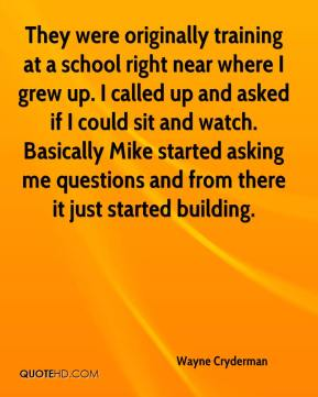 Wayne Cryderman  - They were originally training at a school right near where I grew up. I called up and asked if I could sit and watch. Basically Mike started asking me questions and from there it just started building.
