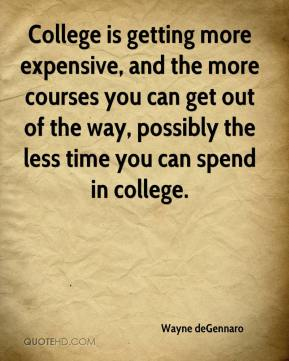 Wayne deGennaro  - College is getting more expensive, and the more courses you can get out of the way, possibly the less time you can spend in college.