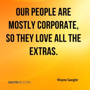 Wayne Gangler  - Our people are mostly corporate, so they love all the extras.