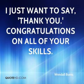 Wendall Burns  - I just want to say, 'Thank you.' Congratulations on all of your skills.