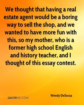 Wendy DeSousa  - We thought that having a real estate agent would be a boring way to sell the shop, and we wanted to have more fun with this, so my mother, who is a former high school English and history teacher, and I thought of this essay contest.