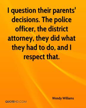 Wendy Williams  - I question their parents' decisions. The police officer, the district attorney, they did what they had to do, and I respect that.