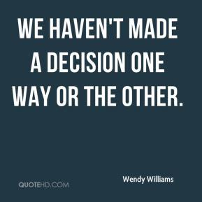 Wendy Williams  - We haven't made a decision one way or the other.