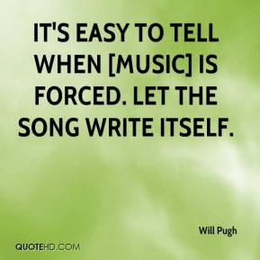 It's easy to tell when [music] is forced. Let the song write itself.
