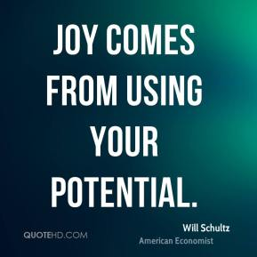 Will Schultz  - Joy comes from using your potential.