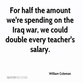 William Coleman  - For half the amount we're spending on the Iraq war, we could double every teacher's salary.