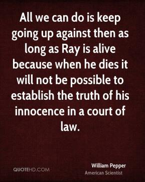 William Pepper - All we can do is keep going up against then as long as Ray is alive because when he dies it will not be possible to establish the truth of his innocence in a court of law.