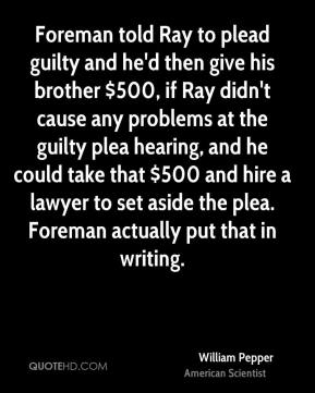William Pepper - Foreman told Ray to plead guilty and he'd then give his brother $500, if Ray didn't cause any problems at the guilty plea hearing, and he could take that $500 and hire a lawyer to set aside the plea. Foreman actually put that in writing.