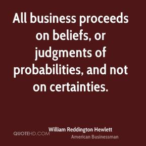 William Reddington Hewlett - All business proceeds on beliefs, or judgments of probabilities, and not on certainties.