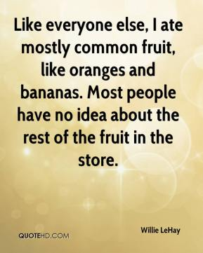 Willie LeHay  - Like everyone else, I ate mostly common fruit, like oranges and bananas. Most people have no idea about the rest of the fruit in the store.