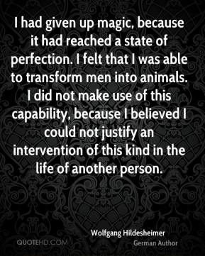 Wolfgang Hildesheimer - I had given up magic, because it had reached a state of perfection. I felt that I was able to transform men into animals. I did not make use of this capability, because I believed I could not justify an intervention of this kind in the life of another person.