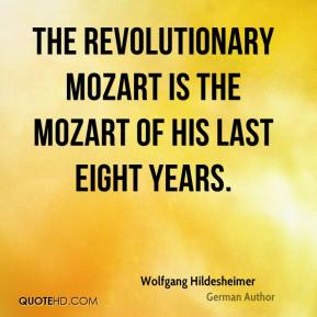 Wolfgang Hildesheimer - The revolutionary Mozart is the Mozart of his last eight years.