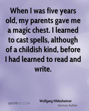 Wolfgang Hildesheimer - When I was five years old, my parents gave me a magic chest. I learned to cast spells, although of a childish kind, before I had learned to read and write.