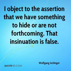Wolfgang Ischinger  - I object to the assertion that we have something to hide or are not forthcoming. That insinuation is false.