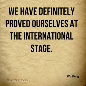 Wu Peng  - We have definitely proved ourselves at the international stage.