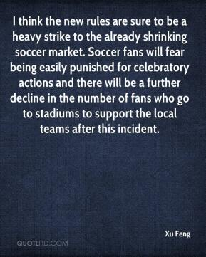 Xu Feng  - I think the new rules are sure to be a heavy strike to the already shrinking soccer market. Soccer fans will fear being easily punished for celebratory actions and there will be a further decline in the number of fans who go to stadiums to support the local teams after this incident.