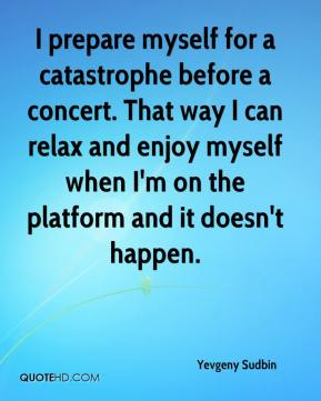 I prepare myself for a catastrophe before a concert. That way I can relax and enjoy myself when I'm on the platform and it doesn't happen.