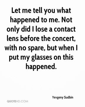 Let me tell you what happened to me. Not only did I lose a contact lens before the concert, with no spare, but when I put my glasses on this happened.