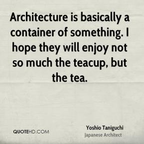Architecture is basically a container of something. I hope they will enjoy not so much the teacup, but the tea.