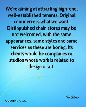 Yu Qiduo  - We're aiming at attracting high-end, well-established tenants. Original commerce is what we want. Distinguished chain stores may be not welcomed, with the same appearances, same styles and same services as these are boring. Its clients would be companies or studios whose work is related to design or art.