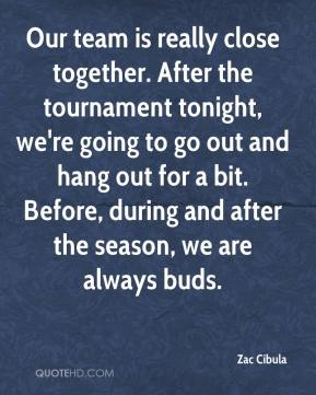 Zac Cibula  - Our team is really close together. After the tournament tonight, we're going to go out and hang out for a bit. Before, during and after the season, we are always buds.